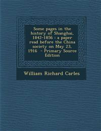 Some pages in the history of Shanghai, 1842-1856 : a paper read before the China society on May 23, 1916