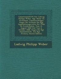 Cassationsschrift Für Ludwig Philipp Weber, Kgl. Notar Zu Pirmasens, Cassationskläger Gegen Die Urtheile Des Kgl. Appellationsgerichts Der Pfalz Zu Zw