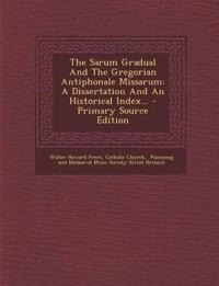 The Sarum Gradual And The Gregorian Antiphonale Missarum: A Dissertation And An Historical Index...