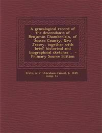 A   Genealogical Record of the Descendants of Benjamin Chamberlain, of Sussex County, New Jersey, Together with Brief Historical and Biographical Sket