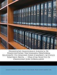 Dissertatio Inauguralis Juridica De Praescriptione Tricennaria Debitorem Relevante: Ex Genuinis Juris Canonici, & Civilis Fontibus Eruta ... : Una Cum