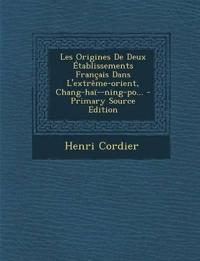 Les Origines De Deux Établissements Français Dans L'extrême-orient, Chang-haï--ning-po... - Primary Source Edition