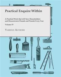 Practical Enquire Within - A Practical Work that will Save Householders and Houseowners Pounds and Pounds Every Year - Volume IV