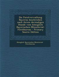 Die Forstverwaltung Bayerns Beschrieben Nach Ihrem Dermaligen Stande Vom Koniglich Bayerischen-Ministerial-Forstbureau - Primary Source Edition