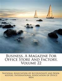 Business, A Magazine For Office Store And Factory, Volume 22