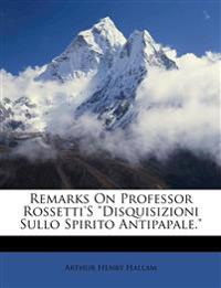 """Remarks On Professor Rossetti's """"Disquisizioni Sullo Spirito Antipapale."""""""