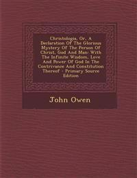 Christologia, Or, a Declaration of the Glorious Mystery of the Person of Christ, God and Man: With the Infinite Wisdom, Love and Power of God in the C