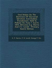 Oral Debate on the Doctrines of Universal Salvation and Endless Punishment, Held in Pelham on June 7 and 8, 1853, Between G.P. Harris and J.R. Lavell