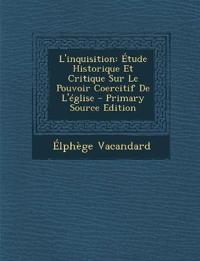 L'Inquisition: Etude Historique Et Critique Sur Le Pouvoir Coercitif de L'Eglise - Primary Source Edition