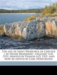 The life of Saint Werburge of Chester / by Henry Bradshaw ; englisht A.D. 1513, printed by Pynson A.D. 1521, and now re-edited by Carl Horstmann