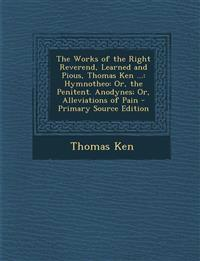 The Works of the Right Reverend, Learned and Pious, Thomas Ken ...: Hymnotheo: Or, the Penitent. Anodynes; Or, Alleviations of Pain