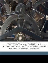 The ten commandments; an interpretation; or, The constitution of the spiritual universe