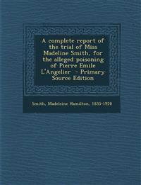 A Complete Report of the Trial of Miss Madeline Smith, for the Alleged Poisoning of Pierre Emile L'Angelier - Primary Source Edition