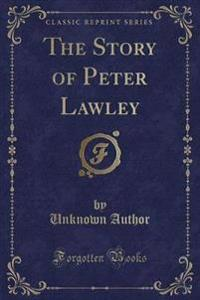 The Story of Peter Lawley (Classic Reprint)