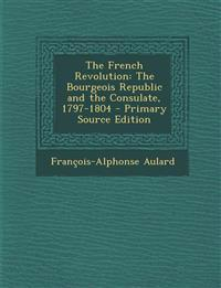 The French Revolution: The Bourgeois Republic and the Consulate, 1797-1804 - Primary Source Edition