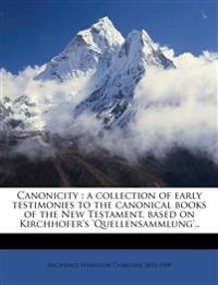 Canonicity : a collection of early testimonies to the canonical books of the New Testament, based on Kirchhofer's 'Quellensammlung'..