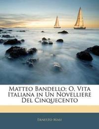 Matteo Bandello; O, Vita Italiana in Un Novelliere Del Cinquecento