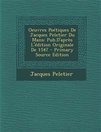 Oeuvres Poétiques De Jacques Peletier Du Mans: Pub.D'après L'édition Originale De 1547