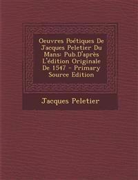 Oeuvres Poétiques De Jacques Peletier Du Mans: Pub.D'après L'édition Originale De 1547 - Primary Source Edition