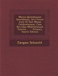Manna Quotidianum Sacerdotum, Sive Preces Ante Et Post Missae Celebrationem, Cum Brevibus Meditationum Punctis...... - Primary Source Edition