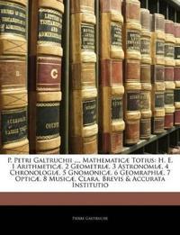 P. Petri Galtruchii ..., Mathematicæ Totius: H. E. 1 Arithmeticæ, 2 Geometriæ, 3 Astronomiæ, 4 Chronologiæ, 5 Gnomonicæ, 6 Geomraphiæ, 7 Opticæ, 8 Mus