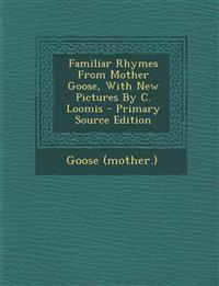 Familiar Rhymes From Mother Goose, With New Pictures By C. Loomis - Primary Source Edition