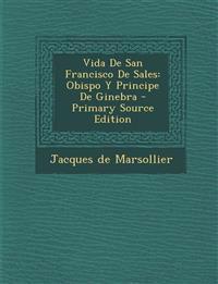Vida De San Francisco De Sales: Obispo Y Principe De Ginebra