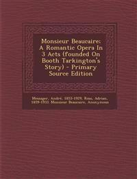 Monsieur Beaucaire; A Romantic Opera In 3 Acts (founded On Booth Tarkington's Story) - Primary Source Edition