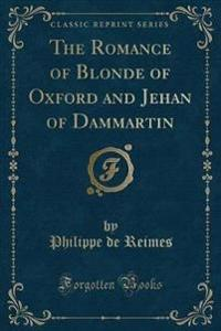 The Romance of Blonde of Oxford and Jehan of Dammartin (Classic Reprint)