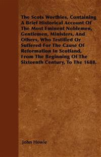 The Scots Worthies, Containing A Brief Historical Account Of The Most Eminent Noblemen, Gentlemen, Ministers, And Others, Who Testified Or Suffered Fo