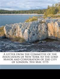A letter from the Committee of the Association of New York to the Lord Mayor and Corporation of the city of London, 5th May, 1775