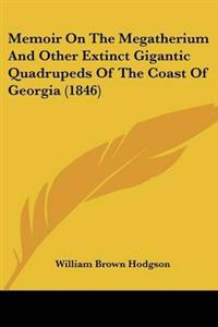 Memoir on the Megatherium and Other Extinct Gigantic Quadrupeds of the Coast of Georgia