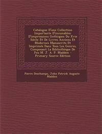 Catalogue D'Une Collection Importante D'Incunables: D'Impressions Gothiques Du Xvie Siecle Et de Livres Anciens Et Modernes Manuscrits Et Imprimes Dan