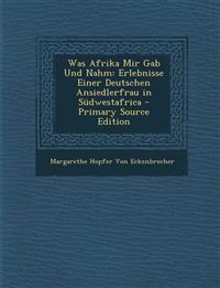 Was Afrika Mir Gab Und Nahm: Erlebnisse Einer Deutschen Ansiedlerfrau in Sudwestafrica - Primary Source Edition