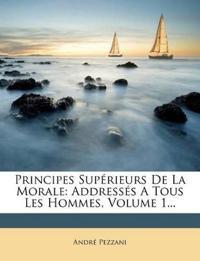 Principes Supérieurs De La Morale: Addressés A Tous Les Hommes, Volume 1...