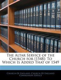 The Altar Service of the Church for [1548]: To Which Is Added That of 1549