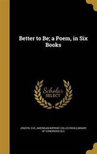 BETTER TO BE A POEM IN 6 BKS