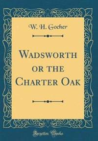 Wadsworth or the Charter Oak (Classic Reprint)