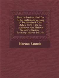Martin Luther Und Die Reformationsbewegung in Deutschland Vom Jahre 1520-1532 in Auszügen Aus Marino Sanuto's Diarien