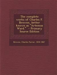 The Complete Works of Charles F. Browne, Better Known as Artemus Ward. - Primary Source Edition