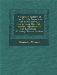 A popular history of the British ferns and the allied plants, : comprising the club-mosses, pepperworts, and horsetails