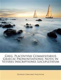 Greg. Placentinii Commentarius Graecae Pronuntiationis: Notis In Veteres Inscriptiones Locupletatum