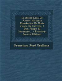 La Reina Loca De Amor: Historia Romántica De Doña Juana De Castilla Y Don Felipe El Hermoso...
