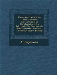 Wasserkraftmaschinen Deren Einfache Berechnung Und Konstruktion: Ein Lehrbuch Fur Studierende Und Praktiker, Volume 2 - Primary Source Edition