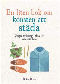 En liten bok om konsten att städa : skapa ordning i ditt liv och ditt hem
