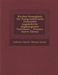 Kirchen-Gesangbuch Fur Evang-Lutherische Gemeinden Ungeanderter Augsburgischer Confession. - Primary Source Edition