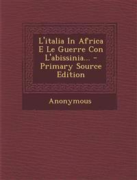 L'italia In Africa E Le Guerre Con L'abissinia... - Primary Source Edition