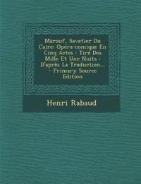 Mârouf, Savetier Du Caire: Opéra-comique En Cinq Actes : Tiré Des Mille Et Une Nuits : D'après La Traduction...