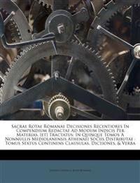 Sacrae Rotae Romanae Decisiones Recentiores In Compendium Redactae Ad Modum Indicis Per Materias, [et] Tractatus: In Quinque Tomos A Nonnullis Mediola