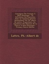 Campagnes Des Francais a Saint-Domingue,: Et Refutation Des Reproches Faits Au Capitaine-General Rochambeau; Par PH.-Albert de Lattre, Proprietaire, E